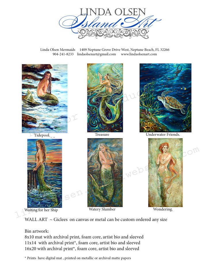 Here are most of my mermaid paintings. I sell prints directly and through http://linda-olsen.artistwebsites.com/. Directly, I have prints for these size frames: 8x10, 11 x 14, and 16x20. I can also make custom canvas giclées any size as well as prints on aluminum.